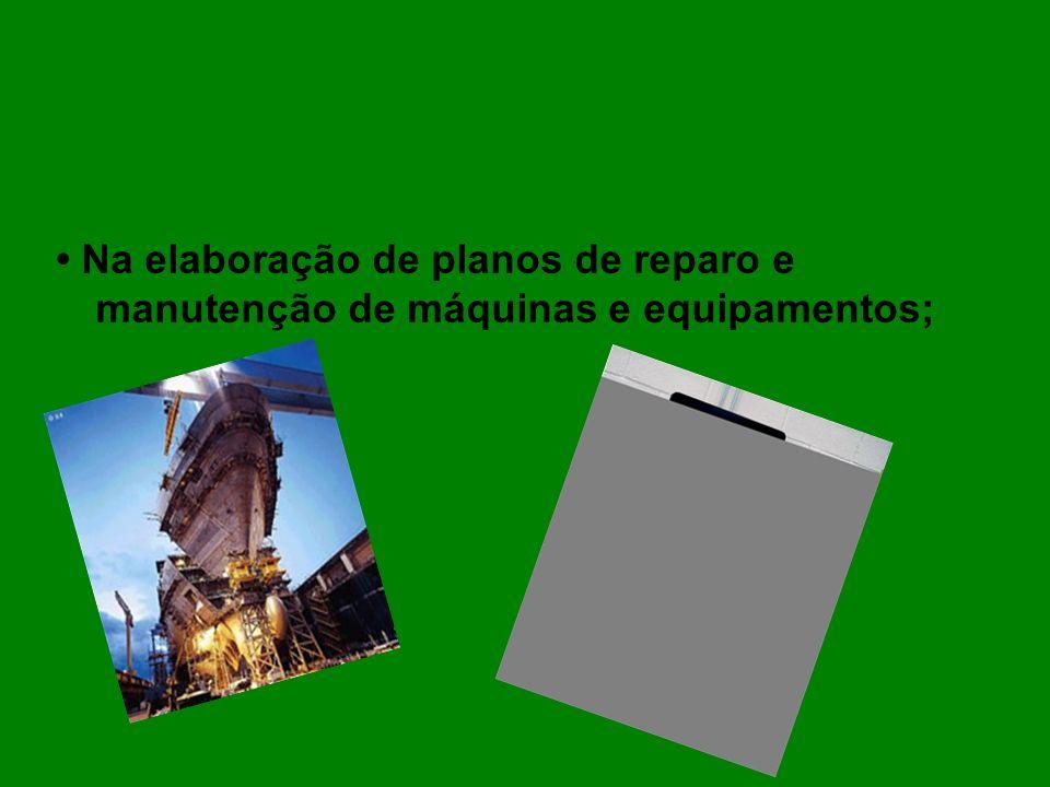 • Na elaboração de planos de reparo e manutenção de máquinas e equipamentos;