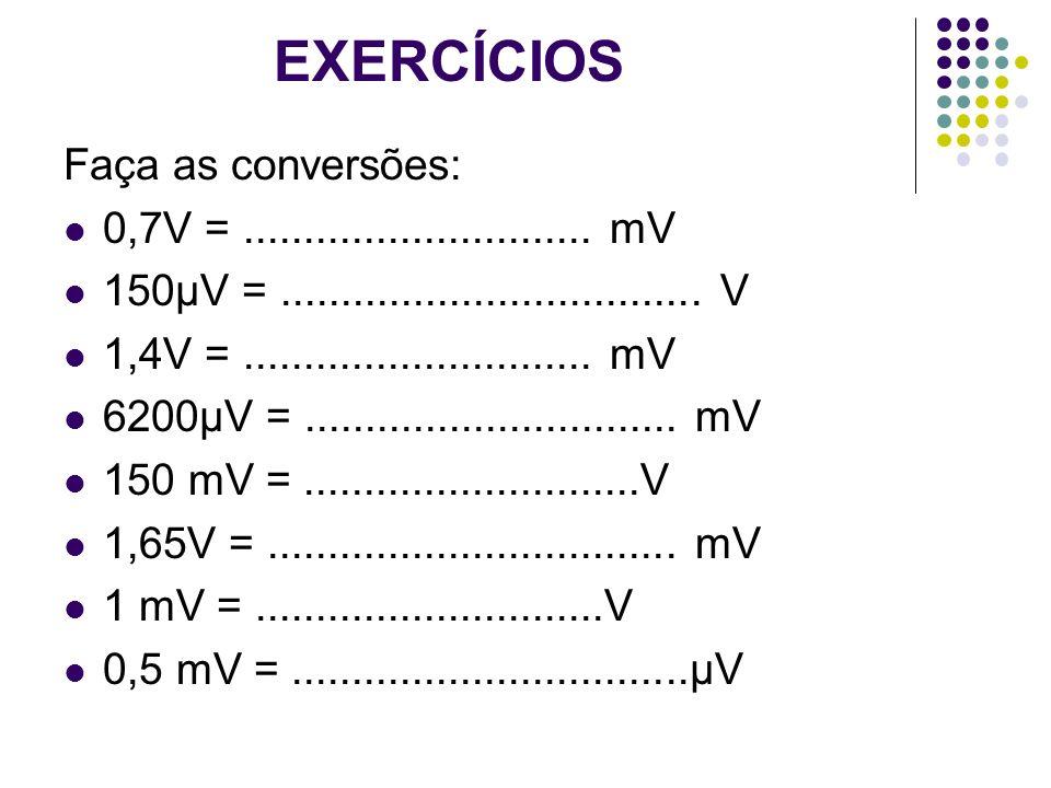 EXERCÍCIOS Faça as conversões: 0,7V = ............................. mV