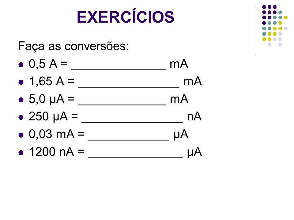 EXERCÍCIOS Faça as conversões: 0,5 A = ______________ mA