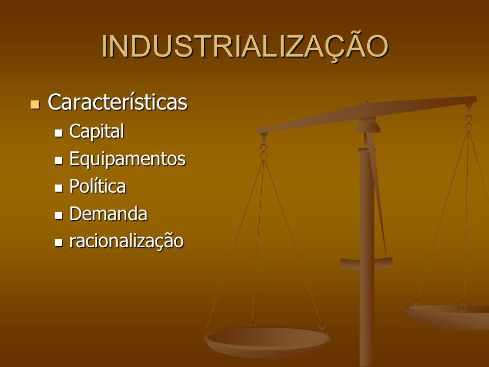 INDUSTRIALIZAÇÃO Características Capital Equipamentos Política Demanda