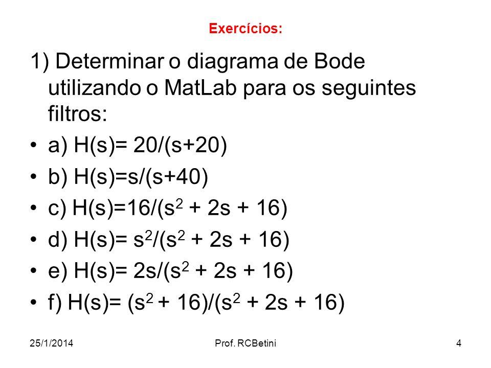 Exercícios: 1) Determinar o diagrama de Bode utilizando o MatLab para os seguintes filtros: a) H(s)= 20/(s+20)