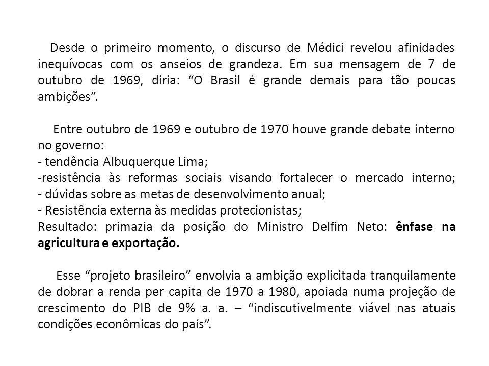 Desde o primeiro momento, o discurso de Médici revelou afinidades inequívocas com os anseios de grandeza. Em sua mensagem de 7 de outubro de 1969, diria: O Brasil é grande demais para tão poucas ambições .