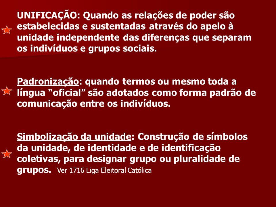 UNIFICAÇÃO: Quando as relações de poder são estabelecidas e sustentadas através do apelo à unidade independente das diferenças que separam os indivíduos e grupos sociais.