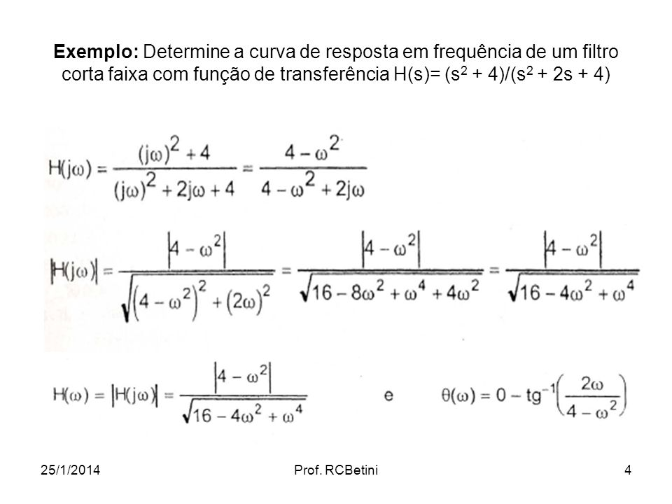 Exemplo: Determine a curva de resposta em frequência de um filtro corta faixa com função de transferência H(s)= (s2 + 4)/(s2 + 2s + 4)