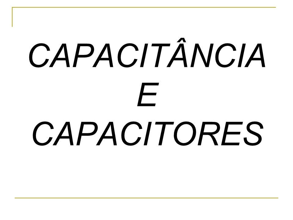 CAPACITÂNCIA E CAPACITORES