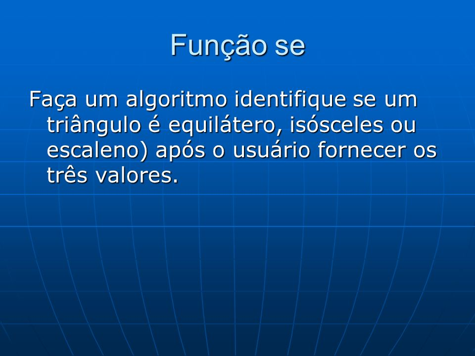 Função seFaça um algoritmo identifique se um triângulo é equilátero, isósceles ou escaleno) após o usuário fornecer os três valores.