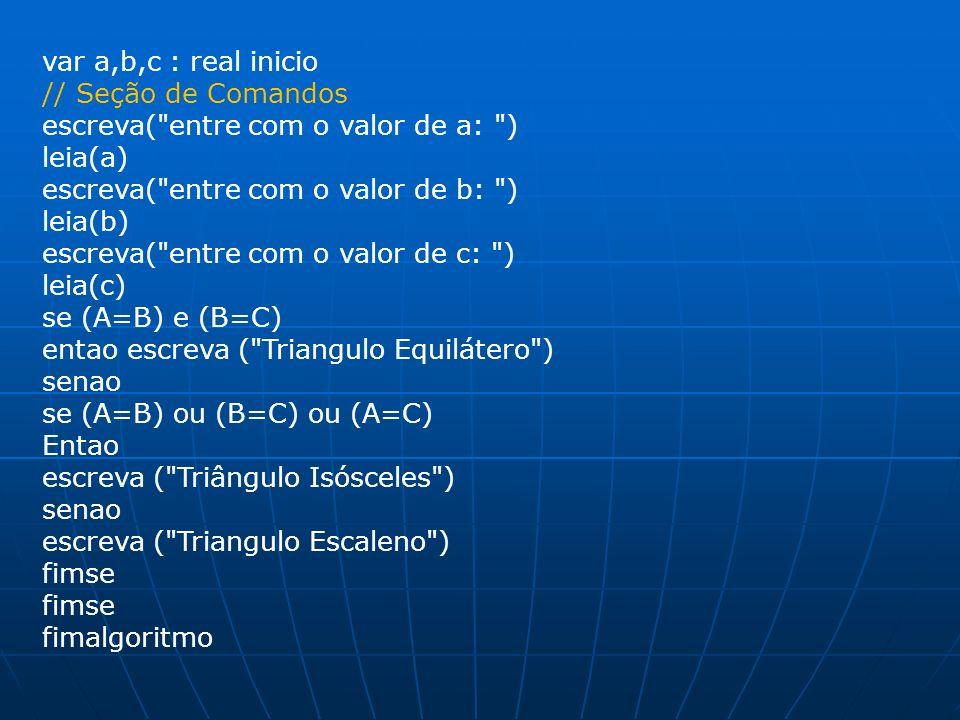 var a,b,c : real inicio// Seção de Comandos. escreva( entre com o valor de a: ) leia(a) escreva( entre com o valor de b: )