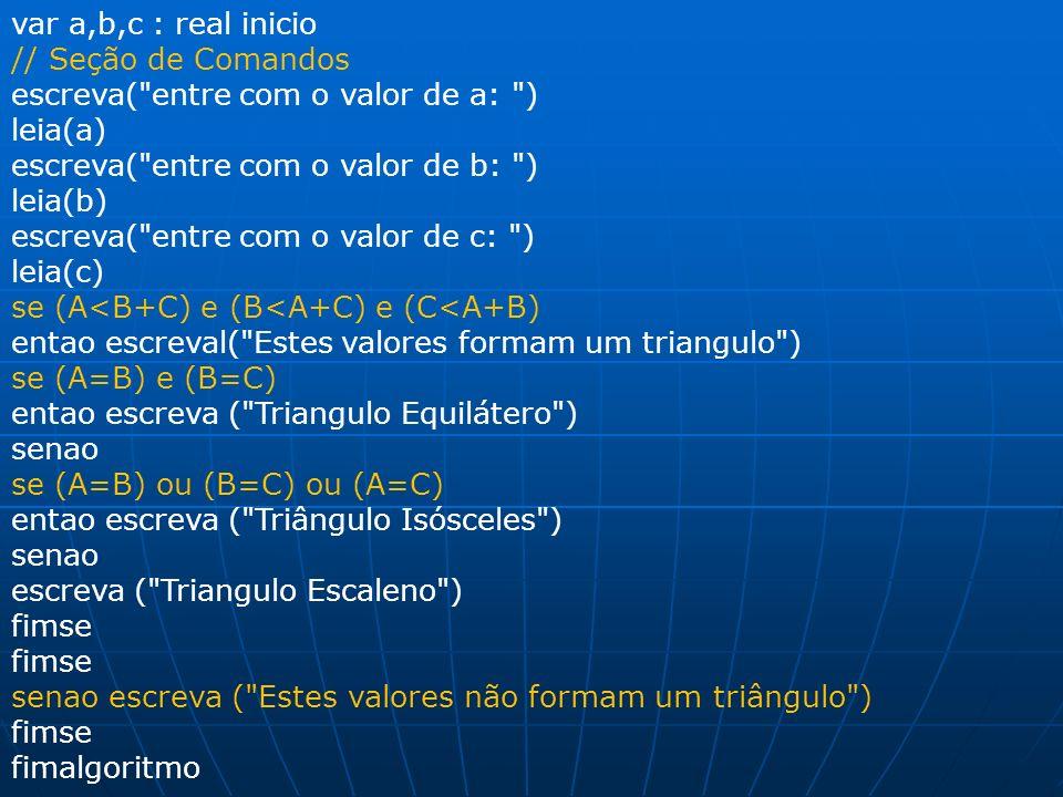 var a,b,c : real inicio // Seção de Comandos. escreva( entre com o valor de a: ) leia(a) escreva( entre com o valor de b: )