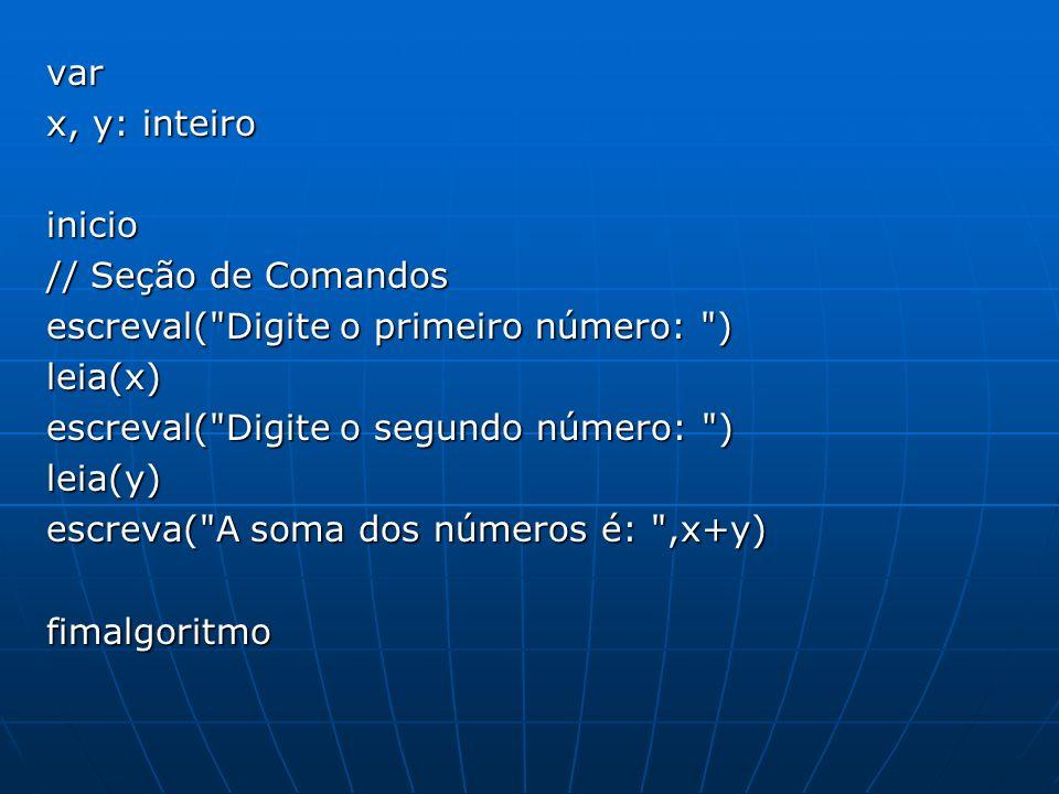 var x, y: inteiro inicio // Seção de Comandos escreval( Digite o primeiro número: ) leia(x) escreval( Digite o segundo número: ) leia(y) escreva( A soma dos números é: ,x+y) fimalgoritmo
