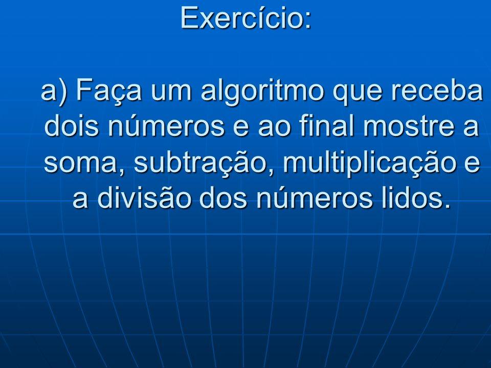 Exercício: a) Faça um algoritmo que receba dois números e ao final mostre a soma, subtração, multiplicação e a divisão dos números lidos.