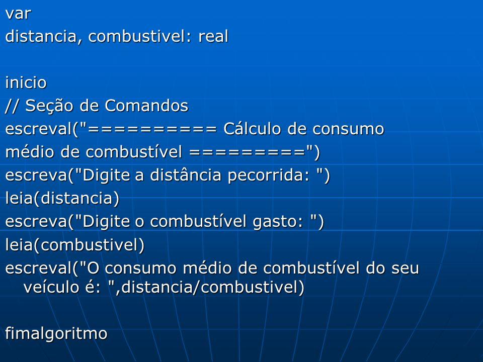 var distancia, combustivel: real. inicio. // Seção de Comandos. escreval( ========== Cálculo de consumo.