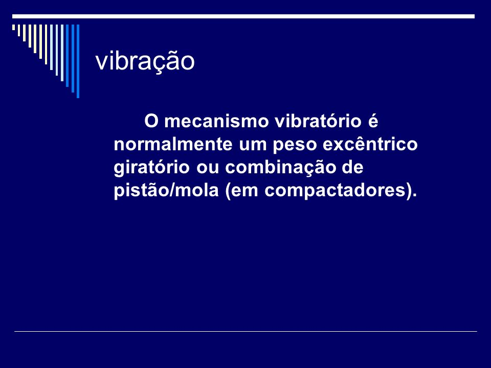 vibraçãoO mecanismo vibratório é normalmente um peso excêntrico giratório ou combinação de pistão/mola (em compactadores).