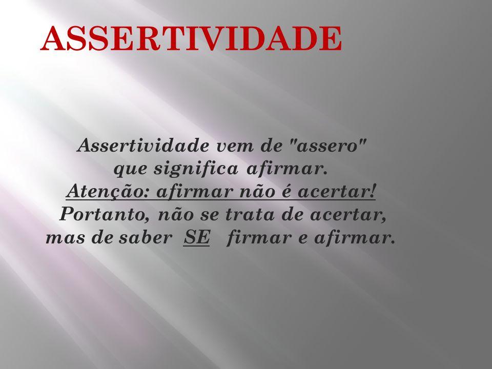 ASSERTIVIDADE Assertividade vem de assero que significa afirmar.