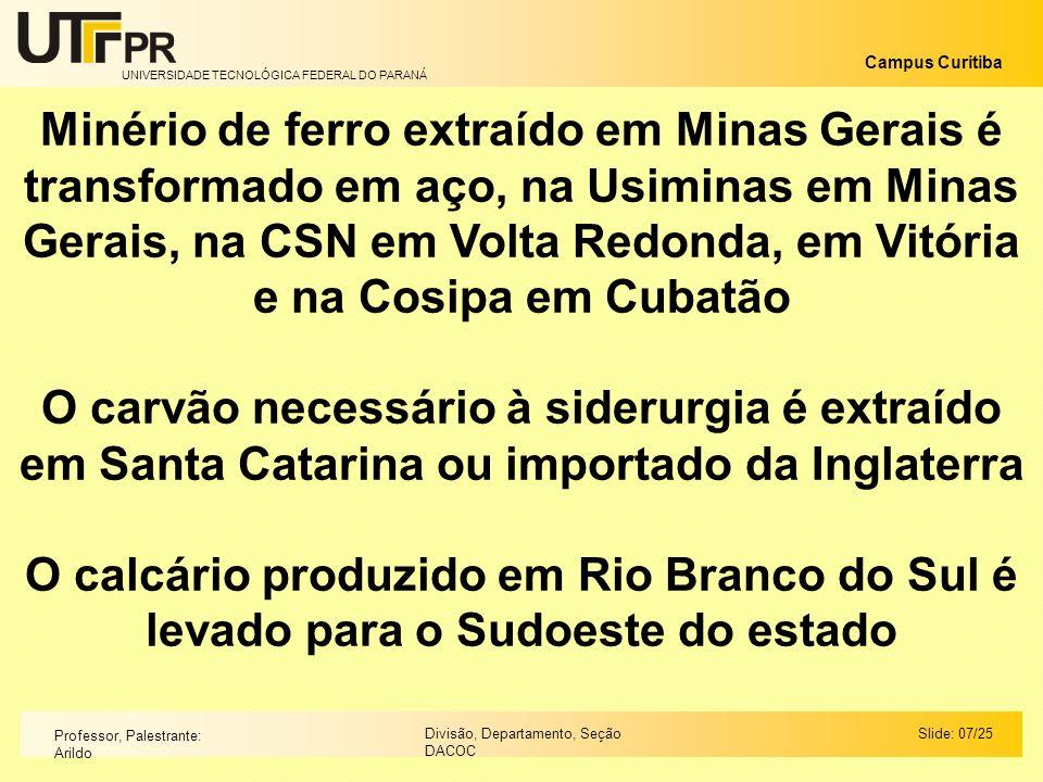 Minério de ferro extraído em Minas Gerais é transformado em aço, na Usiminas em Minas Gerais, na CSN em Volta Redonda, em Vitória e na Cosipa em Cubatão