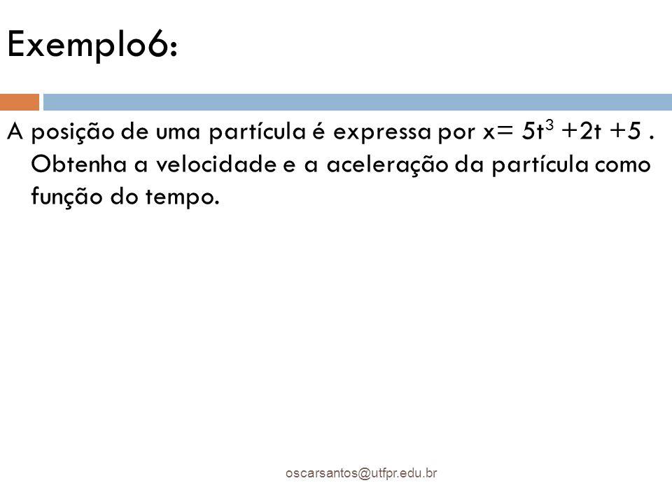 Exemplo6: A posição de uma partícula é expressa por x= 5t3 +2t +5 . Obtenha a velocidade e a aceleração da partícula como função do tempo.