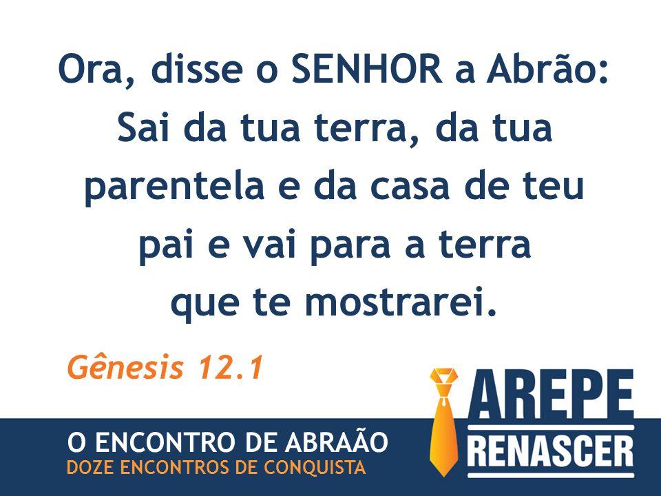 Ora, disse o SENHOR a Abrão: Sai da tua terra, da tua parentela e da casa de teu pai e vai para a terra