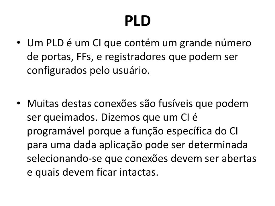PLD Um PLD é um CI que contém um grande número de portas, FFs, e registradores que podem ser configurados pelo usuário.
