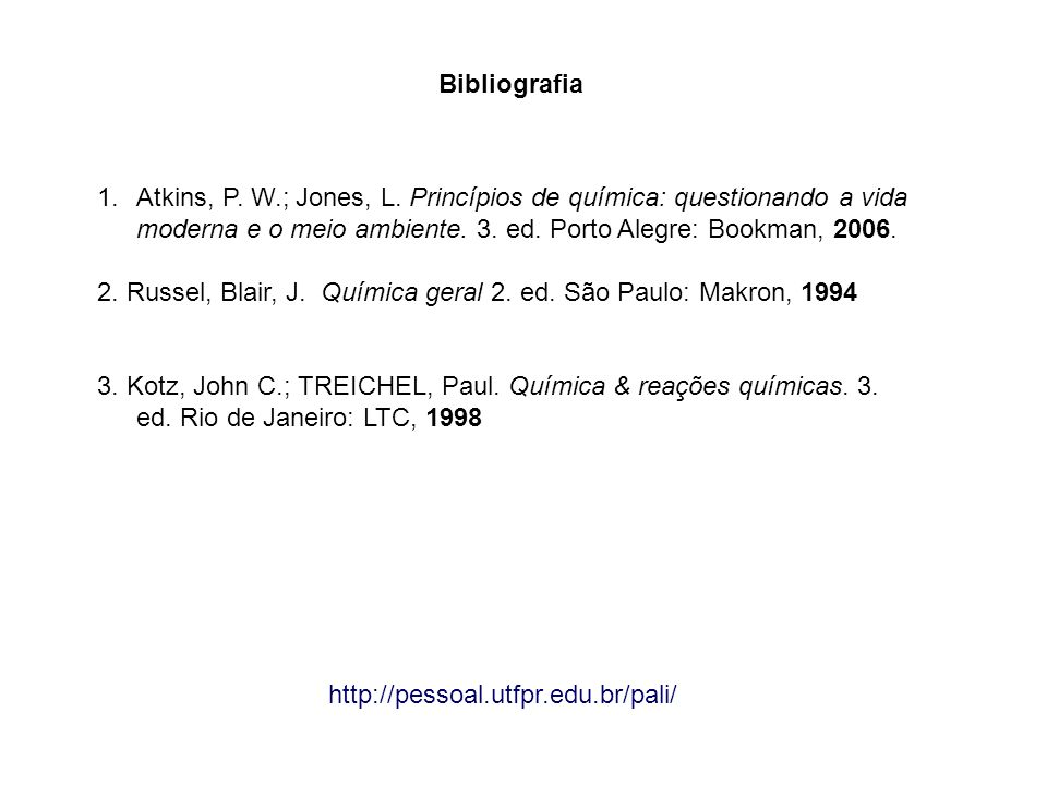 Bibliografia Atkins, P. W.; Jones, L. Princípios de química: questionando a vida moderna e o meio ambiente. 3. ed. Porto Alegre: Bookman, 2006.