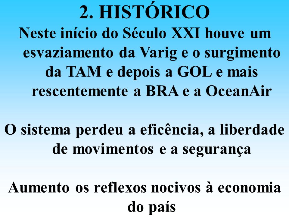 2. HISTÓRICONeste início do Século XXI houve um esvaziamento da Varig e o surgimento da TAM e depois a GOL e mais rescentemente a BRA e a OceanAir.