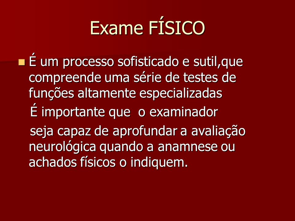 Exame FÍSICO É um processo sofisticado e sutil,que compreende uma série de testes de funções altamente especializadas.