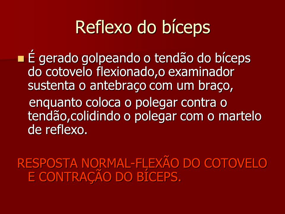 Reflexo do bíceps É gerado golpeando o tendão do bíceps do cotovelo flexionado,o examinador sustenta o antebraço com um braço,