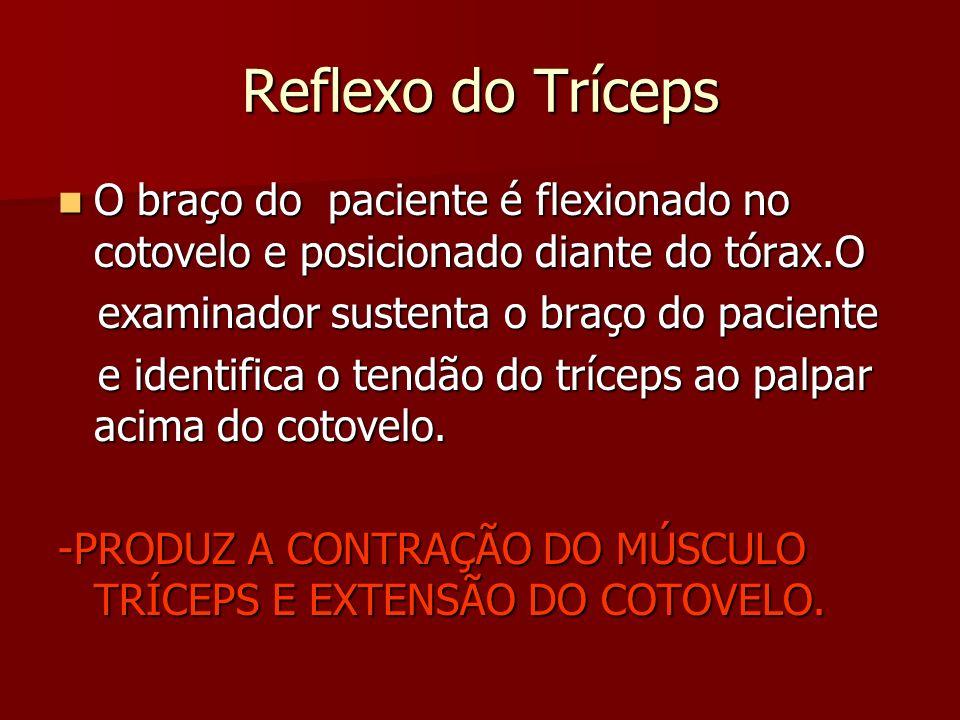 Reflexo do Tríceps O braço do paciente é flexionado no cotovelo e posicionado diante do tórax.O. examinador sustenta o braço do paciente.