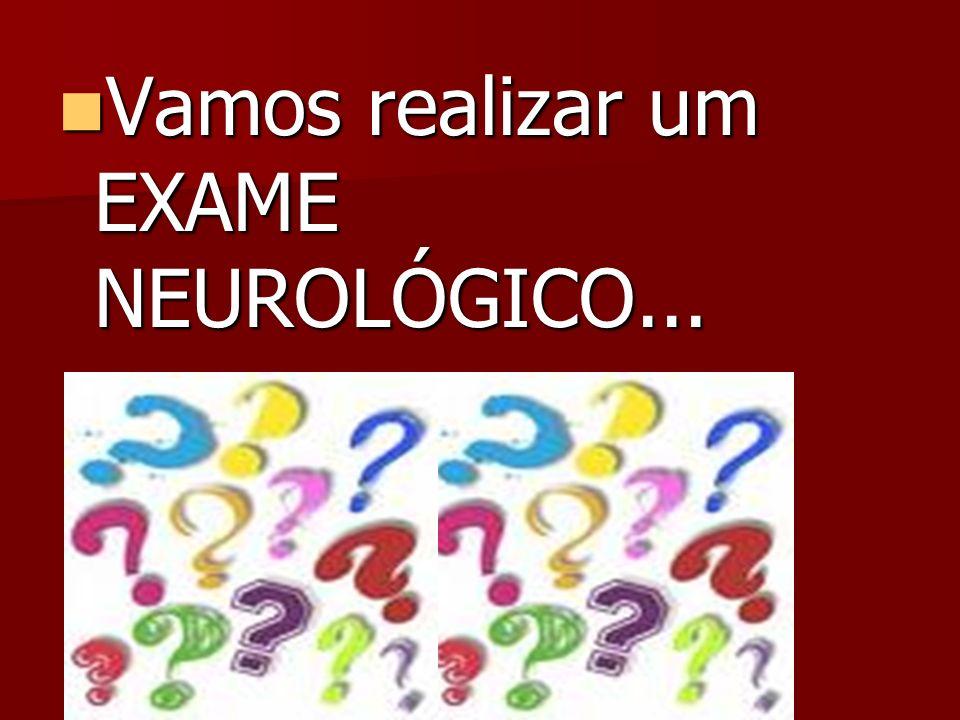 Vamos realizar um EXAME NEUROLÓGICO...
