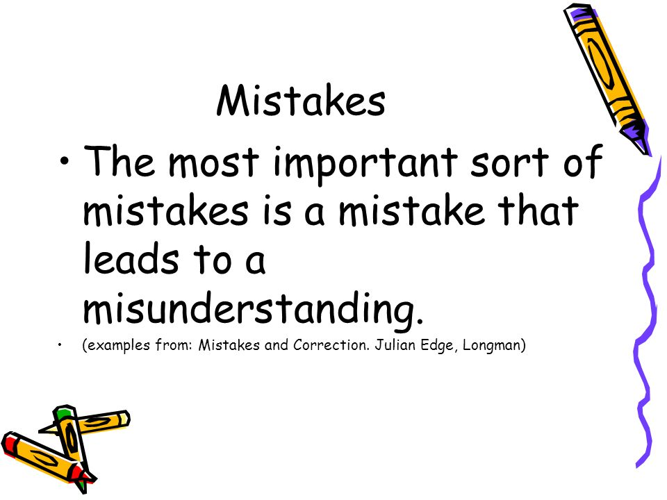 Mistakes The most important sort of mistakes is a mistake that leads to a misunderstanding.