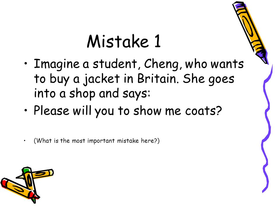 Mistake 1Imagine a student, Cheng, who wants to buy a jacket in Britain. She goes into a shop and says: