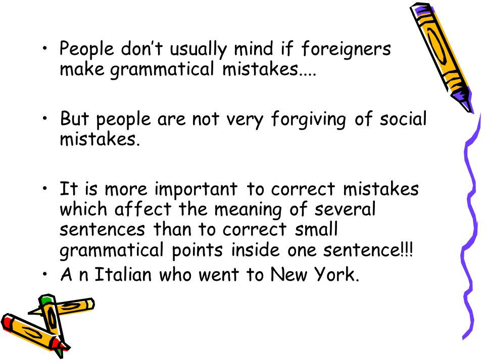 People don't usually mind if foreigners make grammatical mistakes....