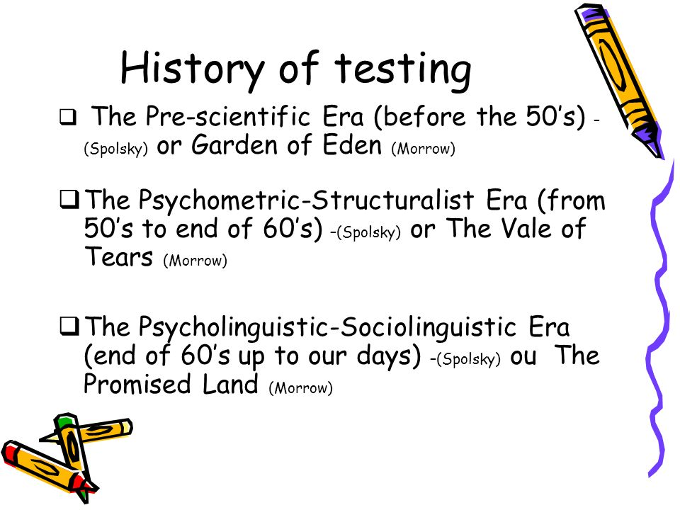 History of testing The Pre-scientific Era (before the 50's) –(Spolsky) or Garden of Eden (Morrow)