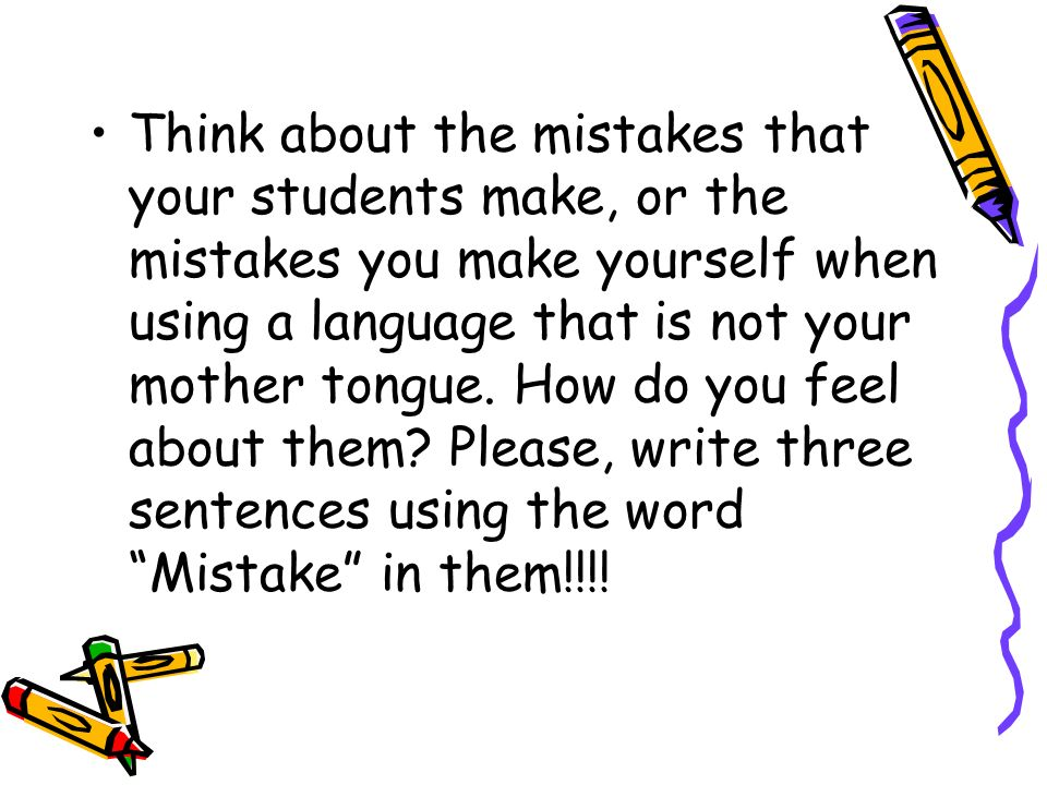 Think about the mistakes that your students make, or the mistakes you make yourself when using a language that is not your mother tongue.