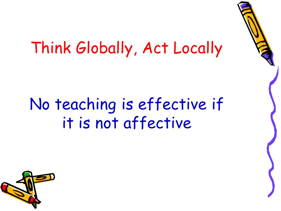 Think Globally, Act Locally No teaching is effective if it is not affective