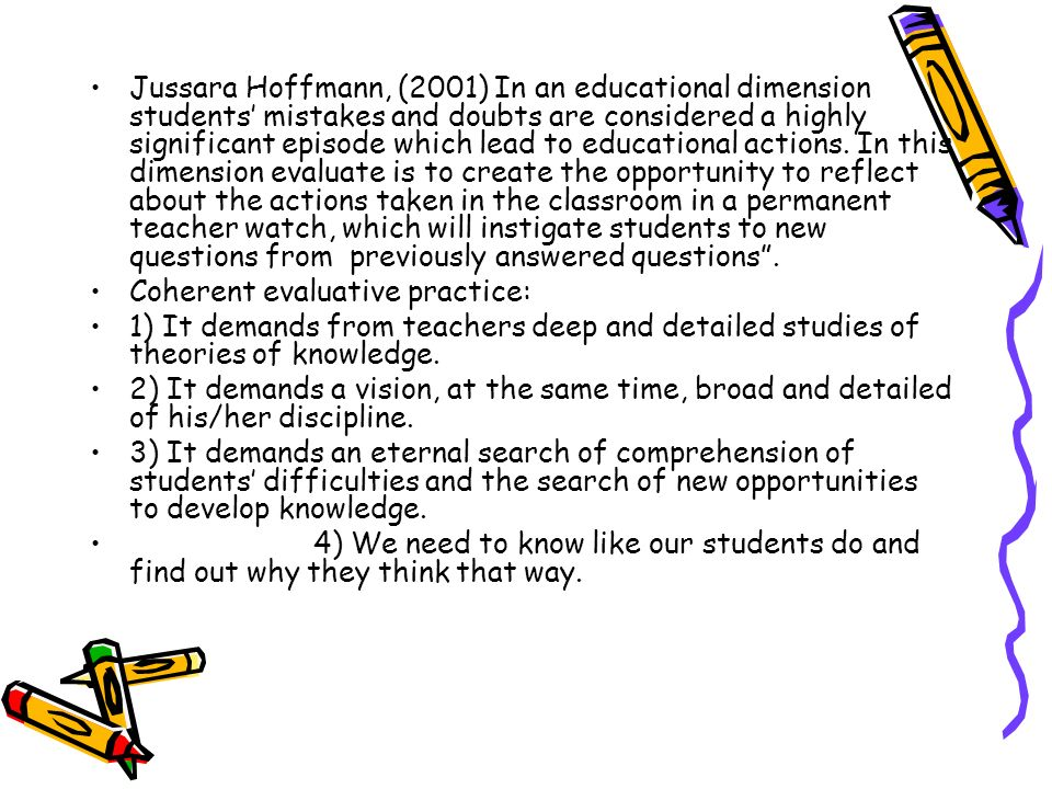 Jussara Hoffmann, (2001) In an educational dimension students' mistakes and doubts are considered a highly significant episode which lead to educational actions. In this dimension evaluate is to create the opportunity to reflect about the actions taken in the classroom in a permanent teacher watch, which will instigate students to new questions from previously answered questions .