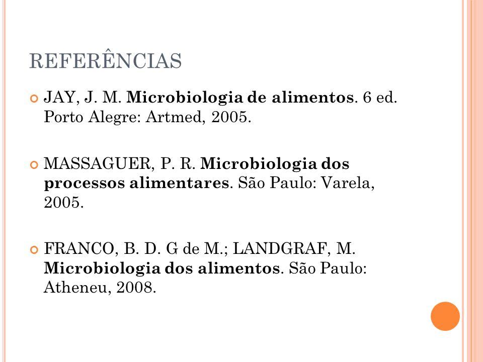 REFERÊNCIAS JAY, J. M. Microbiologia de alimentos. 6 ed. Porto Alegre: Artmed, 2005.