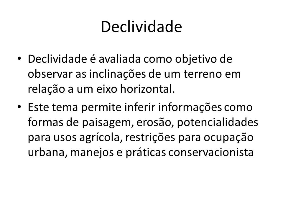 DeclividadeDeclividade é avaliada como objetivo de observar as inclinações de um terreno em relação a um eixo horizontal.