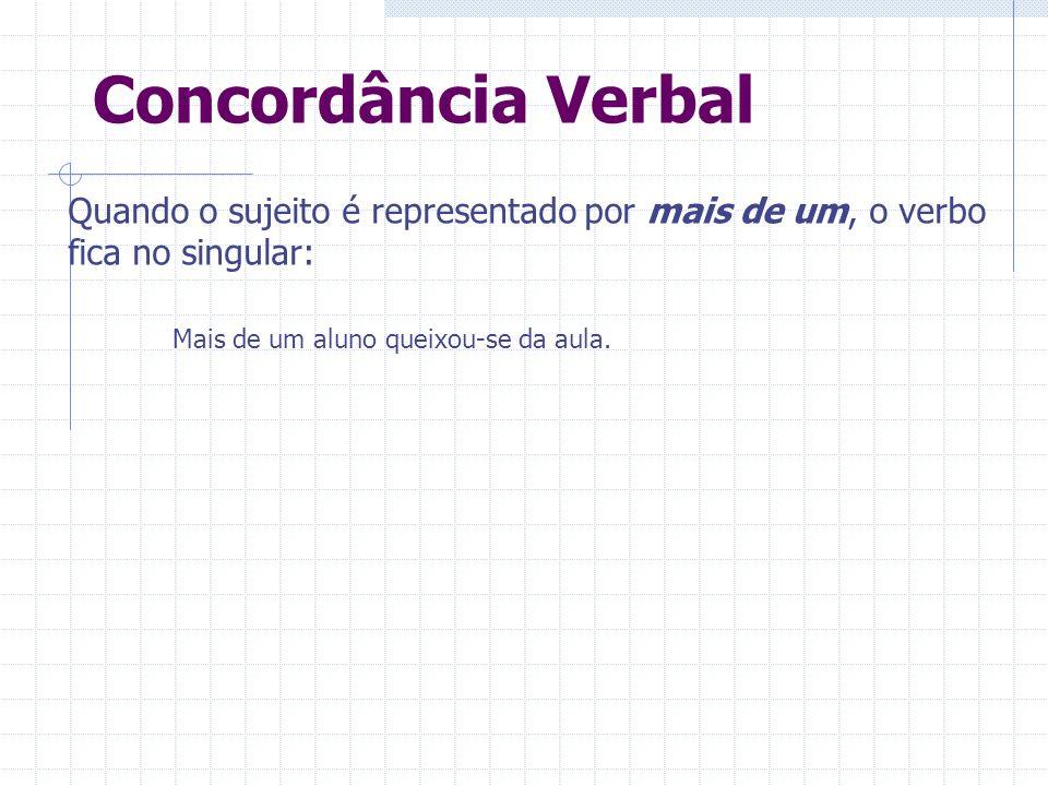 Concordância Verbal Quando o sujeito é representado por mais de um, o verbo fica no singular: Mais de um aluno queixou-se da aula.