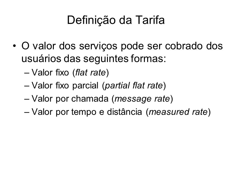 Definição da Tarifa O valor dos serviços pode ser cobrado dos usuários das seguintes formas: Valor fixo (flat rate)