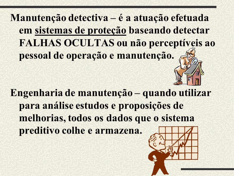 Manutenção detectiva – é a atuação efetuada em sistemas de proteção baseando detectar FALHAS OCULTAS ou não perceptíveis ao pessoal de operação e manutenção.