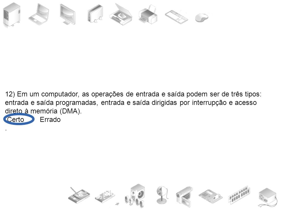 12) Em um computador, as operações de entrada e saída podem ser de três tipos: entrada e saída programadas, entrada e saída dirigidas por interrupção e acesso direto à memória (DMA).