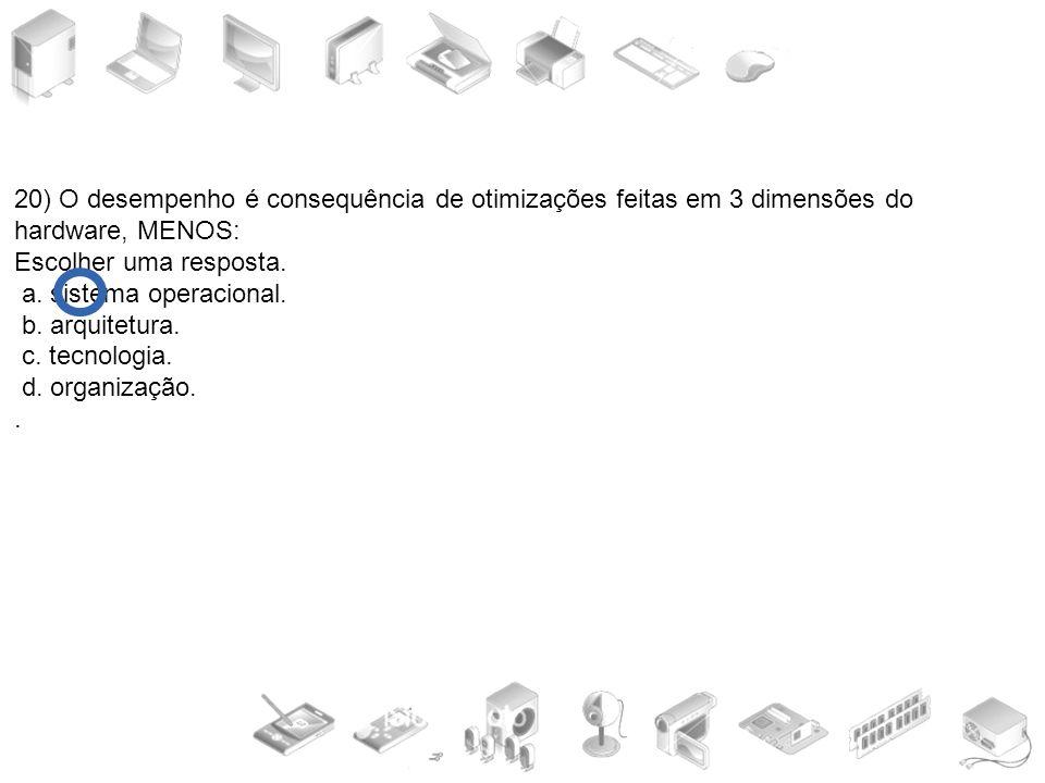 20) O desempenho é consequência de otimizações feitas em 3 dimensões do hardware, MENOS: