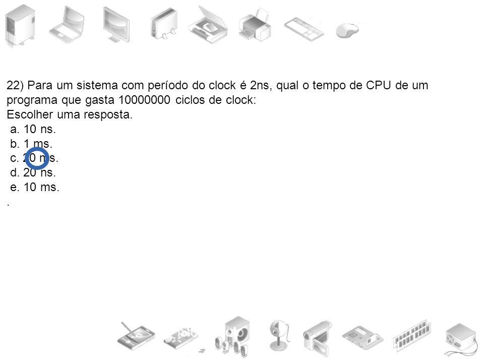 22) Para um sistema com período do clock é 2ns, qual o tempo de CPU de um programa que gasta 10000000 ciclos de clock: