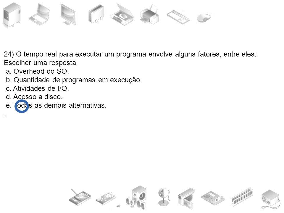24) O tempo real para executar um programa envolve alguns fatores, entre eles:
