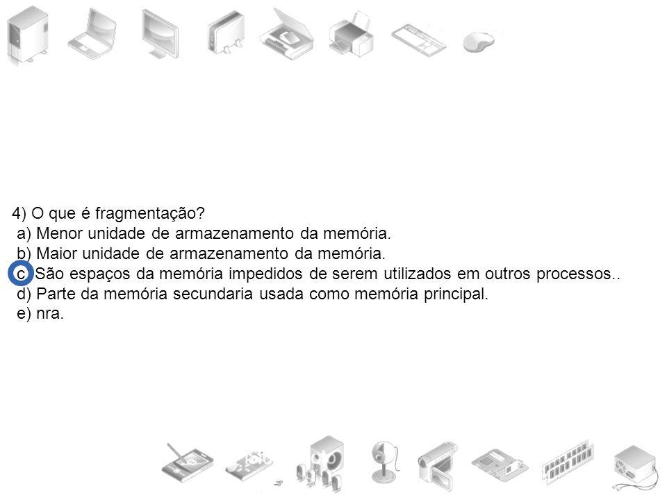 4) O que é fragmentação a) Menor unidade de armazenamento da memória. b) Maior unidade de armazenamento da memória.