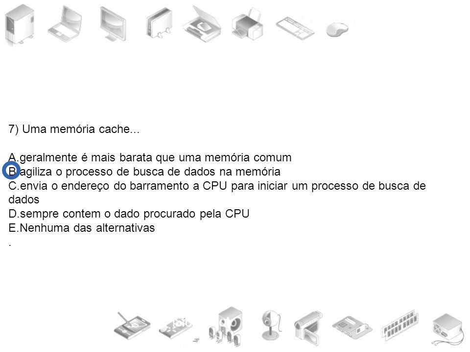 7) Uma memória cache... A.geralmente é mais barata que uma memória comum. B.agiliza o processo de busca de dados na memória.