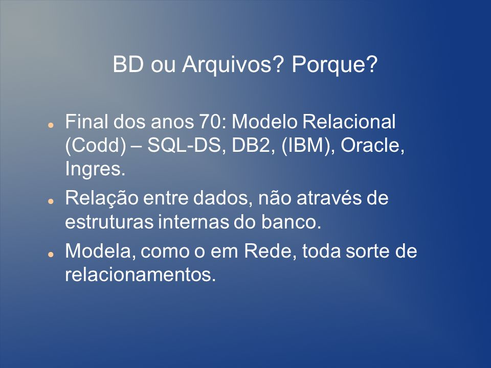 BD ou Arquivos Porque Final dos anos 70: Modelo Relacional (Codd) – SQL-DS, DB2, (IBM), Oracle, Ingres.