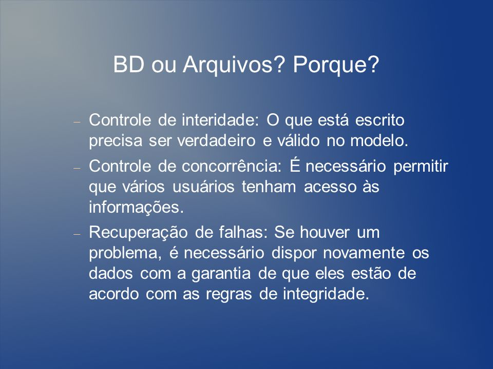 BD ou Arquivos Porque Controle de interidade: O que está escrito precisa ser verdadeiro e válido no modelo.