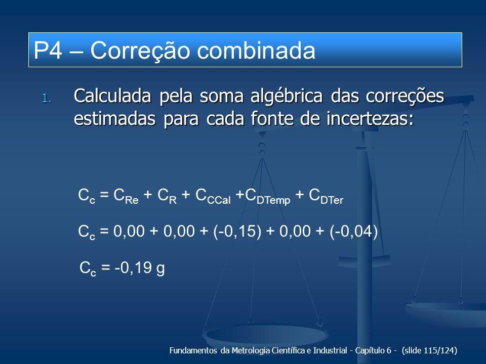 P4 – Correção combinada Calculada pela soma algébrica das correções estimadas para cada fonte de incertezas: