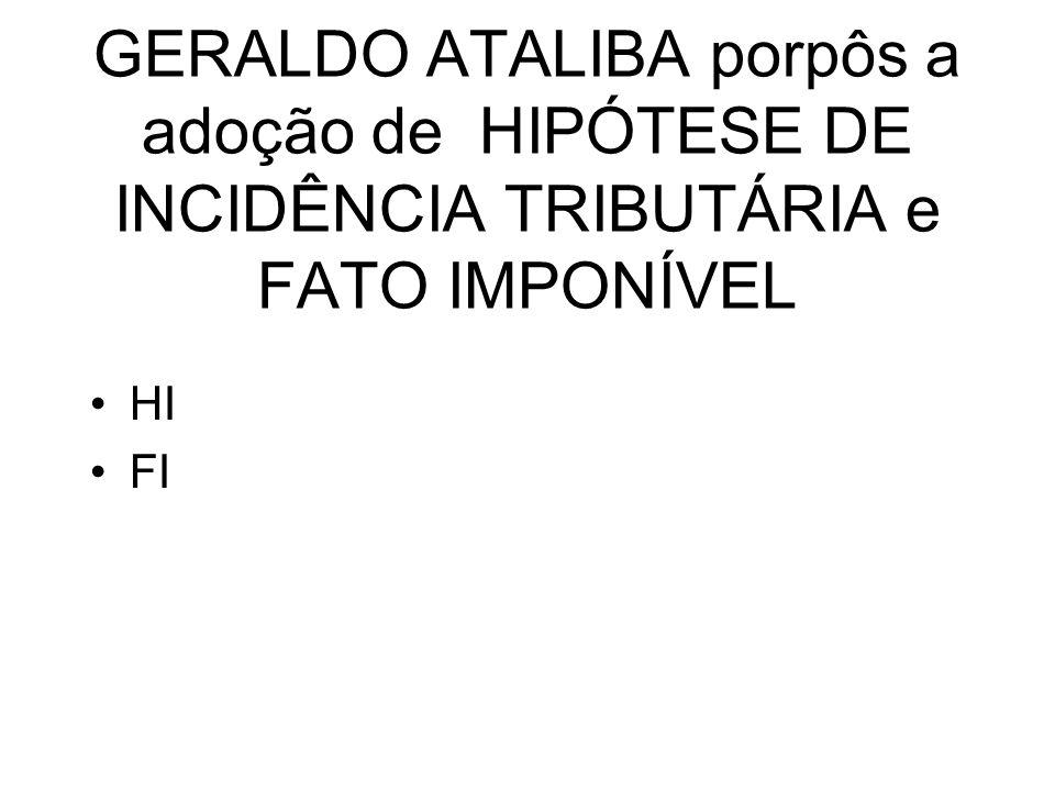 GERALDO ATALIBA porpôs a adoção de HIPÓTESE DE INCIDÊNCIA TRIBUTÁRIA e FATO IMPONÍVEL
