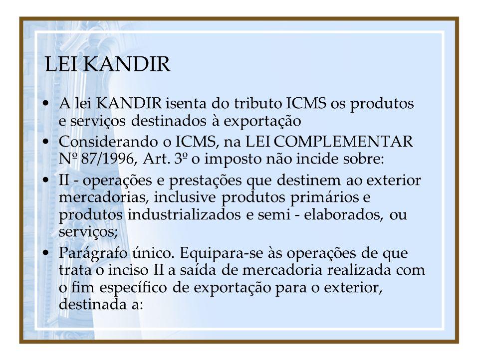 LEI KANDIR A lei KANDIR isenta do tributo ICMS os produtos e serviços destinados à exportação.